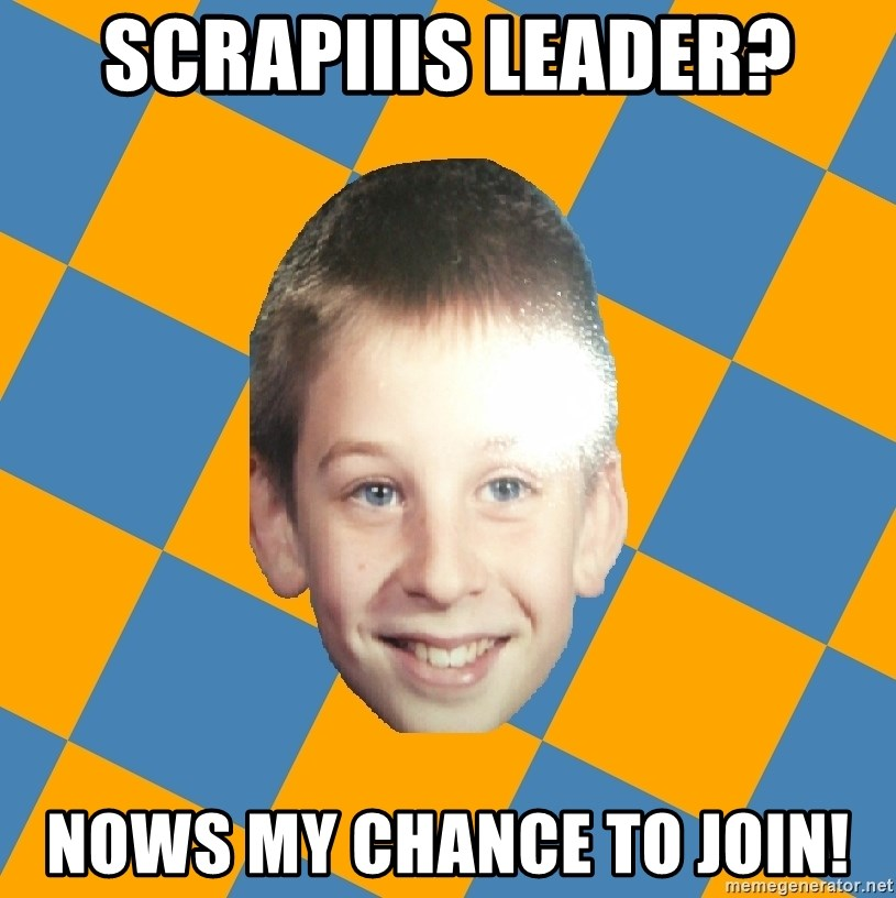 annoying elementary school kid - scrapiiis leader? nows my chance to join!