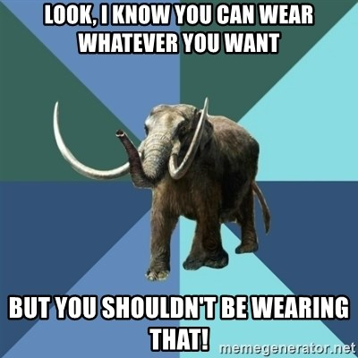 Misogyny Mastodon - look, i know you can wear whatever you want but you shouldn't be wearing that!