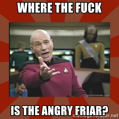 Annoyed Picard - wHERE THE FUCK IS THE ANGRY FRIAR?