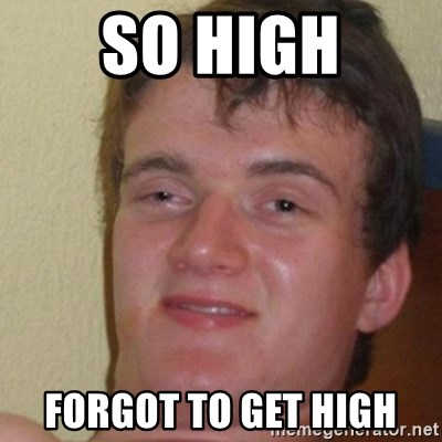 really high guy - sO HIGH FORGOT TO GET HIGH