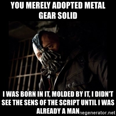Bane Meme - you merely adopted metal gear solid i was born in it, molded by it, i didn't see the sens of the script until i was already a man