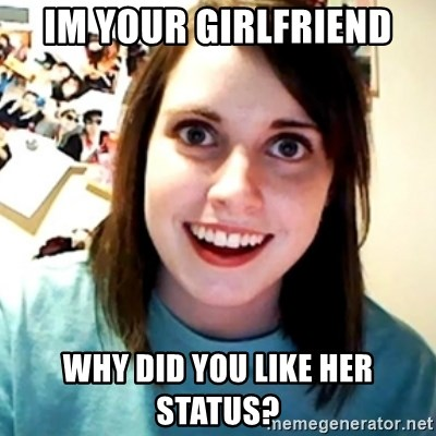 Overly Obsessed Girlfriend - im your girlfriend why did you like her status?
