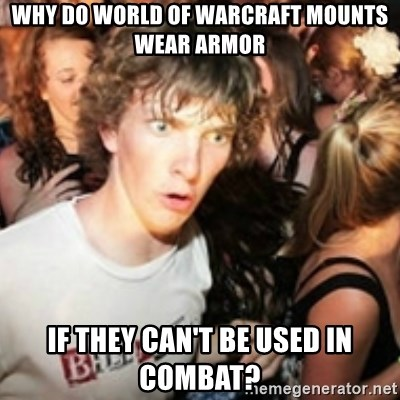 sudden realization guy - WHY DO WORLD OF WARCRAFT MOUNTS WEAR ARMOR IF THEY CAN'T BE USED IN COMBAT?