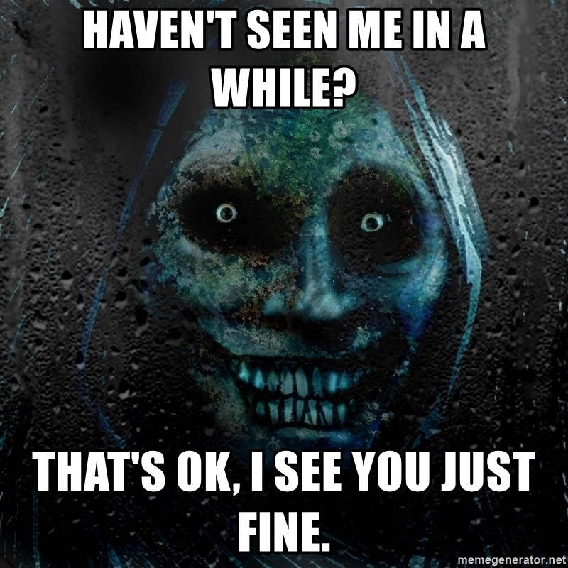 Real Scary Guy - haven't seen me in a while? that's ok, I see you just fine.