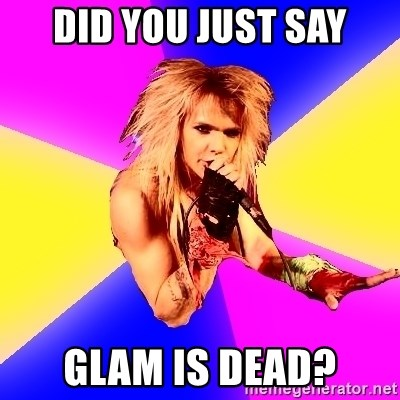 Glam Rocker - DID YOU JUST SAY GLAM IS DEAD?