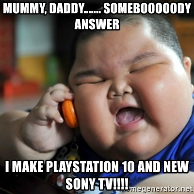 fat chinese kid - mummy, daddy....... somebooooody answer I make playstation 10 and new  sony tv!!!!