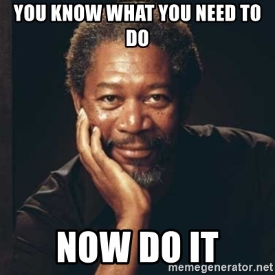 Morgan Freeman - YOU KNOW WHAT YOU NEED TO DO NOW DO IT