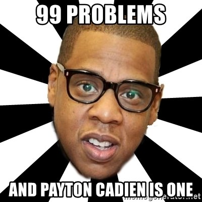 JayZ 99 Problems - 99 problems and payton cadien is one