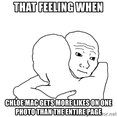 I know that feel bro blank - that feeling when chloe mac gets more likes on one photo than the entire page