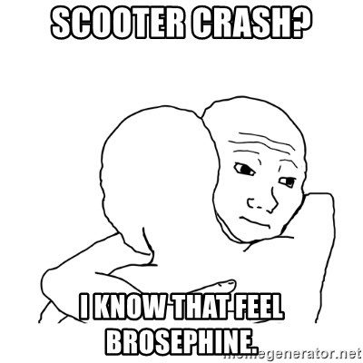 I know that feel bro blank - scooter crash? I know that feel brosephine.