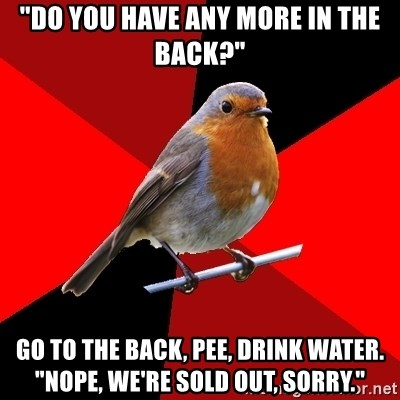"""Retail Robin - """"DO YOU HAVE ANY MORE IN THE BACK?"""" Go to the back, pee, drink water. """"nope, we're sold out, sOrry."""""""