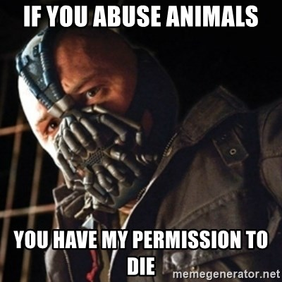 Only then you have my permission to die - IF YOU ABUSE ANIMALS You have my permission to die