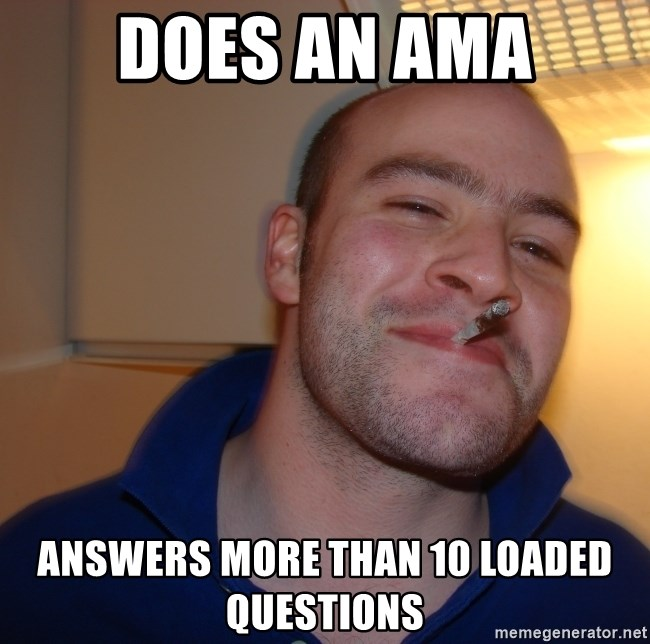 Good Guy Greg - does an ama answers more than 10 loaded questions
