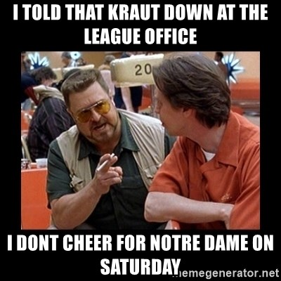 walter sobchak - I told that kraut down at the league office I dont cheer for notre dame on Saturday