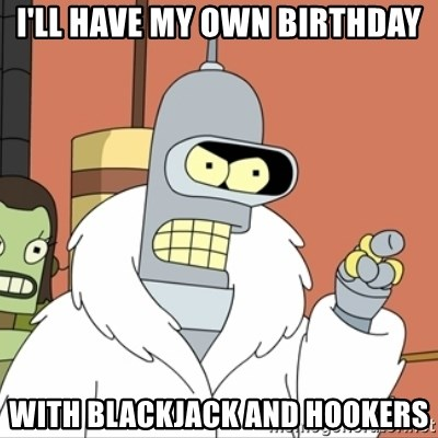 I'll start my own - I'll have my own birthday with blackjack and hookers