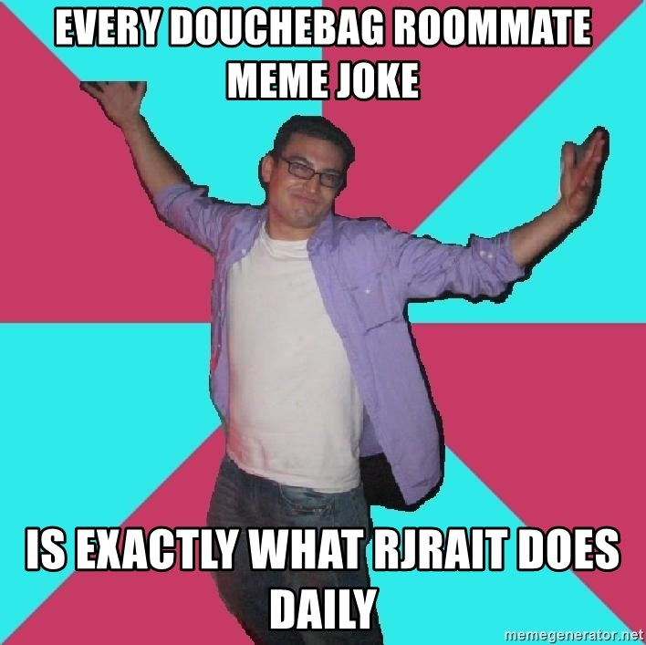Douchebag Roommate - EVERY DOUCHEBAG ROOMMATE MEME JOKE IS EXACTLY WHAT rjrait DOES DAILY