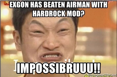 Impossibru Guy - Exgon has beaten airman with hardrock mod? impossibruuu!!