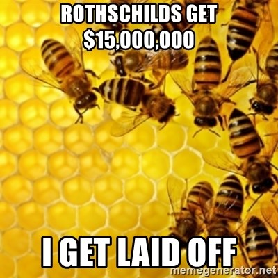 Honeybees - rothschilds get $15,000,000 i get laid off