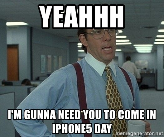 Bill Lumbergh - yeahhh i'm gunna need you to come in iphone5 day