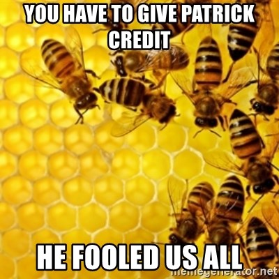 Honeybees - You have to give patrick credit he fooled us all