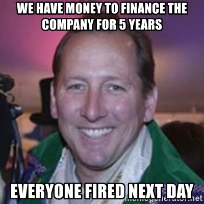 Pirate Textor - we have money to finance the company for 5 years everyone fired next day