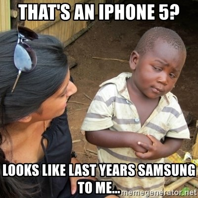 Skeptical 3rd World Kid - That's an IpHone 5? Looks like last years samsung to me...
