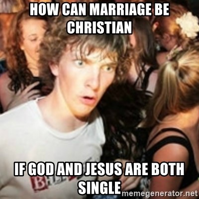 sudden realization guy - how can marriage be christian if god and jesus are both single