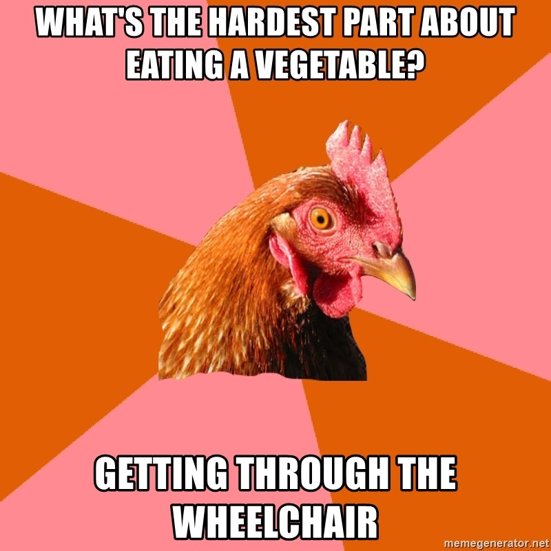 Anti Joke Chicken - What's The hardest part about eating a vegetable? getting through the wheelchair