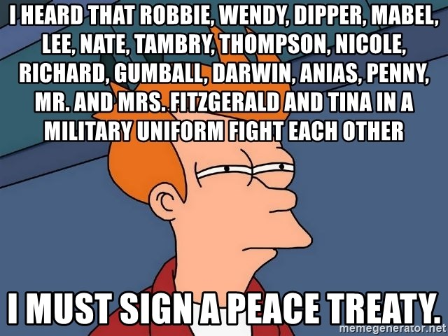 Futurama Fry - I heard that Robbie, Wendy, Dipper, Mabel, Lee, Nate, Tambry, Thompson, Nicole, Richard, Gumball, Darwin, Anias, Penny, Mr. and Mrs. Fitzgerald and Tina in a military uniform fight each other I must sign a peace treaty.