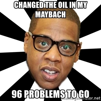 JayZ 99 Problems - ChanGed the oil in my maybach 96 problems to go
