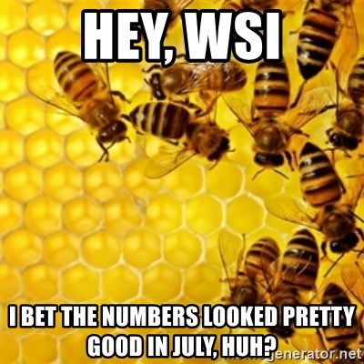 Honeybees - hey, wsi i bet the numbers looked pretty good in july, huh?