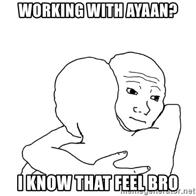 I know that feel bro blank - Working with ayaan? i know that feel bro