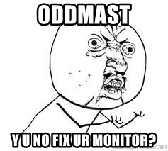 Y U SO - Oddmast y u no fix ur monitor?