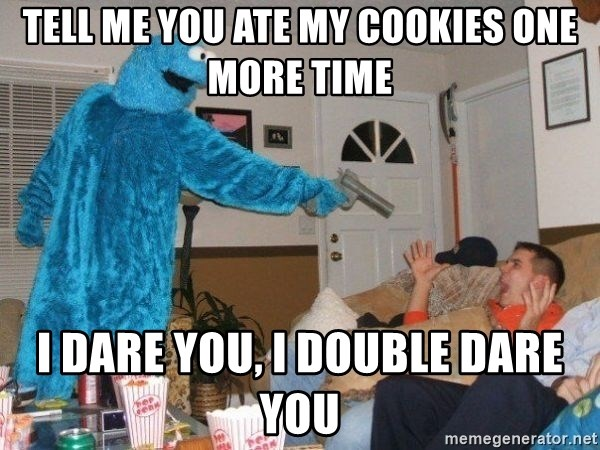 Bad Ass Cookie Monster - tell me you ate my cookies one more time i dare you, i double dare you