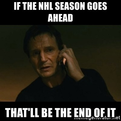 liam neeson taken - If the NHL season goes ahead That'll be the end of it