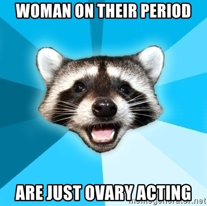Lame Pun Coon - woman on their period are just ovary acting