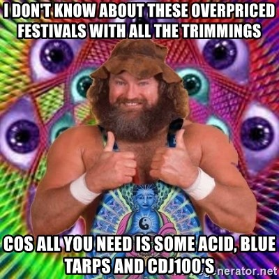 PSYLOL - i don't know about these overpriced festivals with all the trimmings cos all you need is some acid, blue tarps and cdj100's