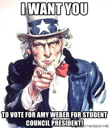 Uncle Sam - i want you TO VOTE FOR AMY WEBER FOR STUDENT COUNCIL PRESIDENT!