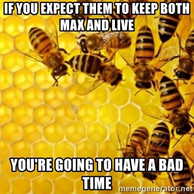 Honeybees - if you expect them to keep both max and live you're going to have a bad time