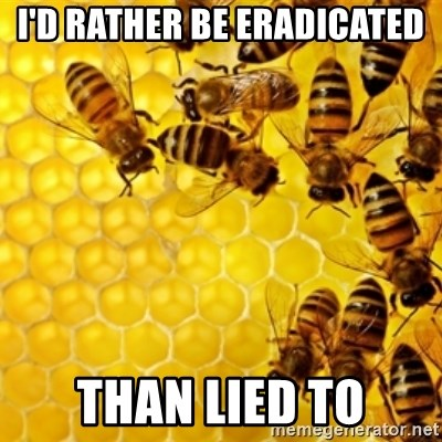 Honeybees - i'd rather be eradicated than lied to