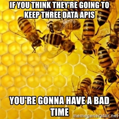 Honeybees - if you think they're going to keep three data apis you're gonna have a bad time
