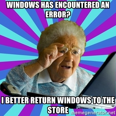 old lady - WINDOWS has encountered an error? I better return windows to the store