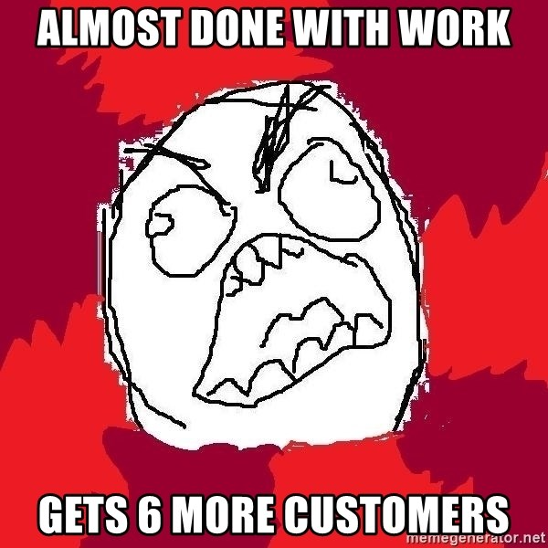 Rage FU - Almost done with work gets 6 more customers