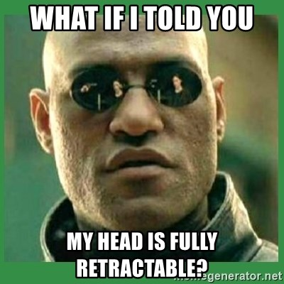 Matrix Morpheus - what if i told you my head is fully retractable?