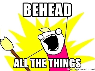 X ALL THE THINGS - BEHEAD ALL THE THINGS