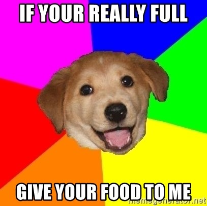 Advice Dog - If your REALLY full give your food to me
