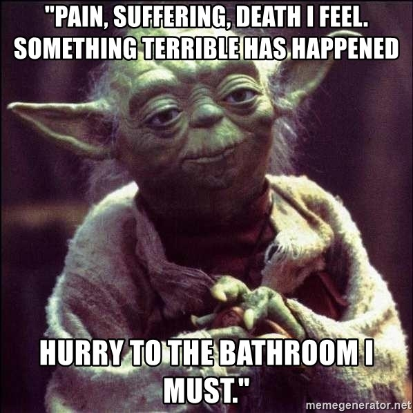 """Advice Yoda - """"Pain, suffering, death I feel. Something terrible has happened Hurry to the bathroom I must."""""""