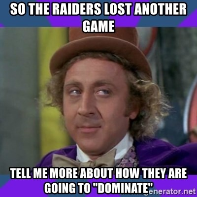 """Sarcastic Wonka - so the raiders lost another game tell me more about how they are going to """"dominate"""""""