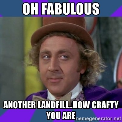 Sarcastic Wonka - Oh fabulous another landfill..how crafty you are