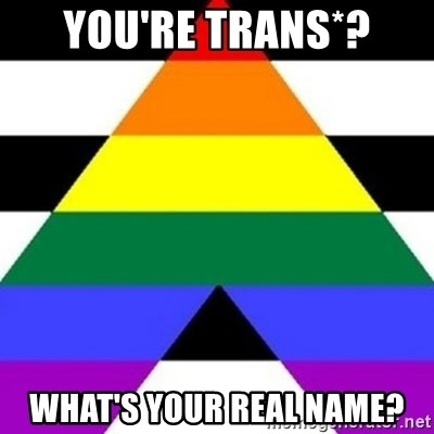 Bad Straight Ally - You're trans*? what's your real name?